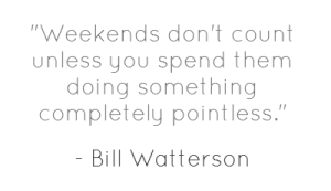 weekends-dont-count-unless-you-spend-them-doing-something-completely