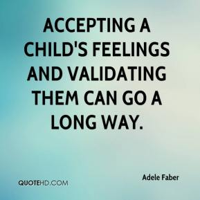 adele-faber-quote-accepting-a-childs-feelings-and-validating-them-can